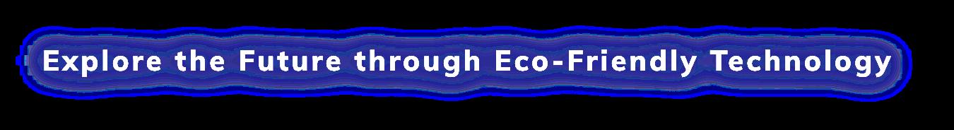 Explore the Future through Eco-Friendly Technology